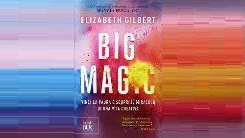 Big Magic – Vinci la paura e scopri il miracolo di una vita creativa